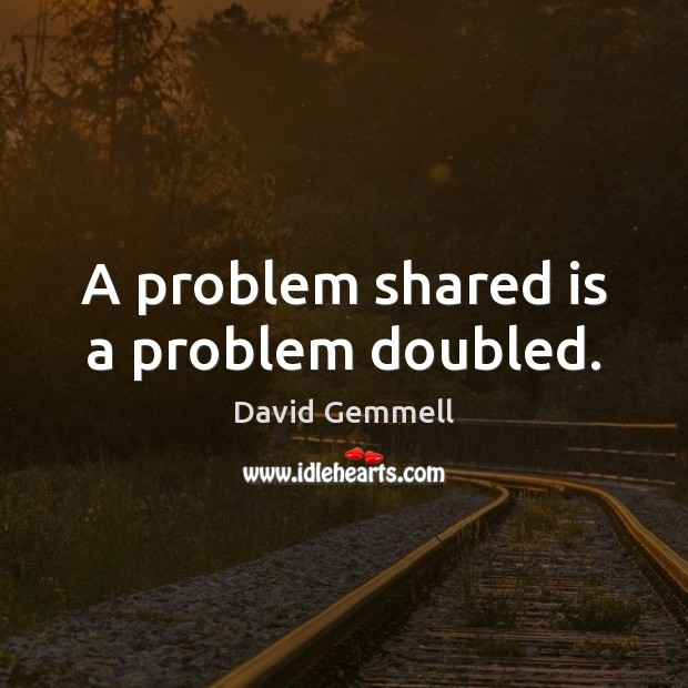 A problem shared is a problem doubled. David Gemmell Picture Quote