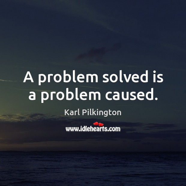 A problem solved is a problem caused. Image