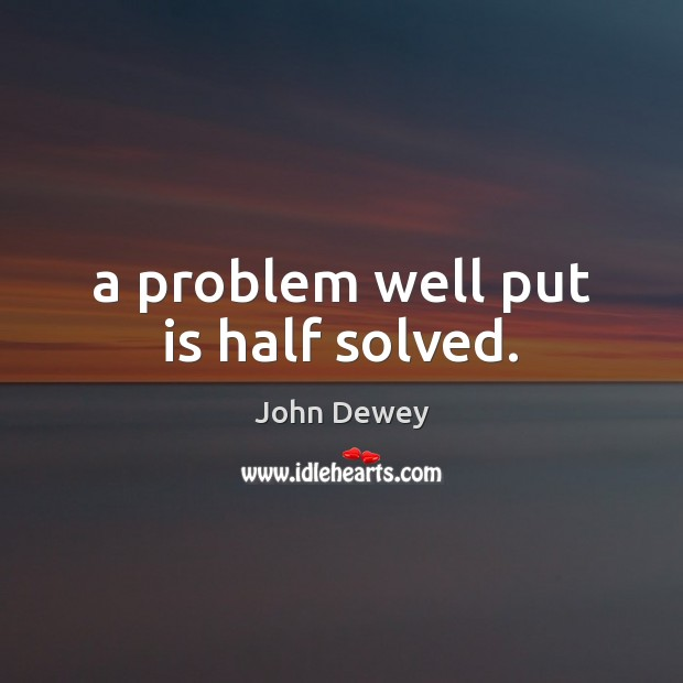 A problem well put is half solved. John Dewey Picture Quote