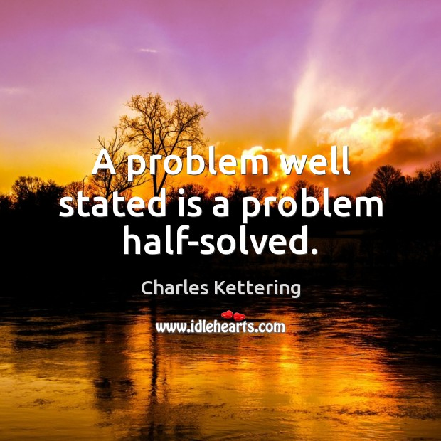 A problem well stated is a problem half-solved. Charles Kettering Picture Quote