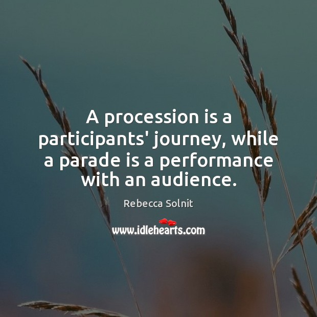 A procession is a participants' journey, while a parade is a performance with an audience. Rebecca Solnit Picture Quote