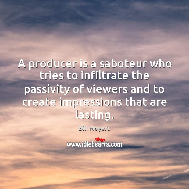 A producer is a saboteur who tries to infiltrate the passivity of Bill Moyers Picture Quote