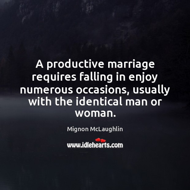 A productive marriage requires falling in enjoy numerous occasions, usually with the Mignon McLaughlin Picture Quote