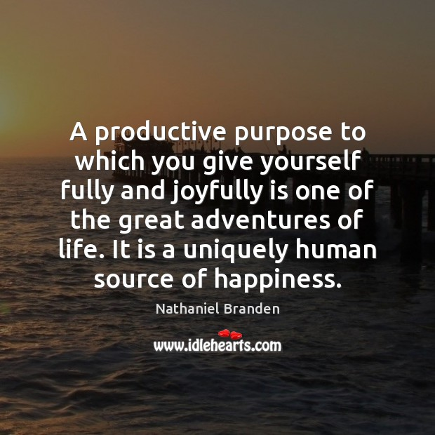 A productive purpose to which you give yourself fully and joyfully is Nathaniel Branden Picture Quote