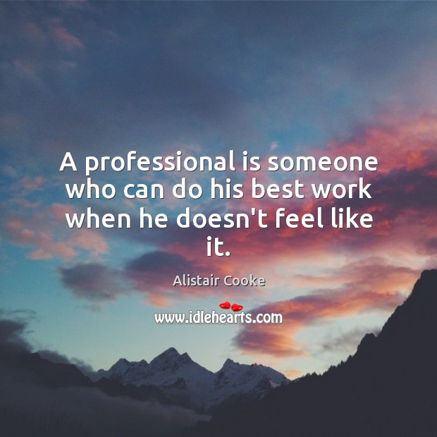 A professional is someone who can do his best work when he doesn't feel like it. Alistair Cooke Picture Quote