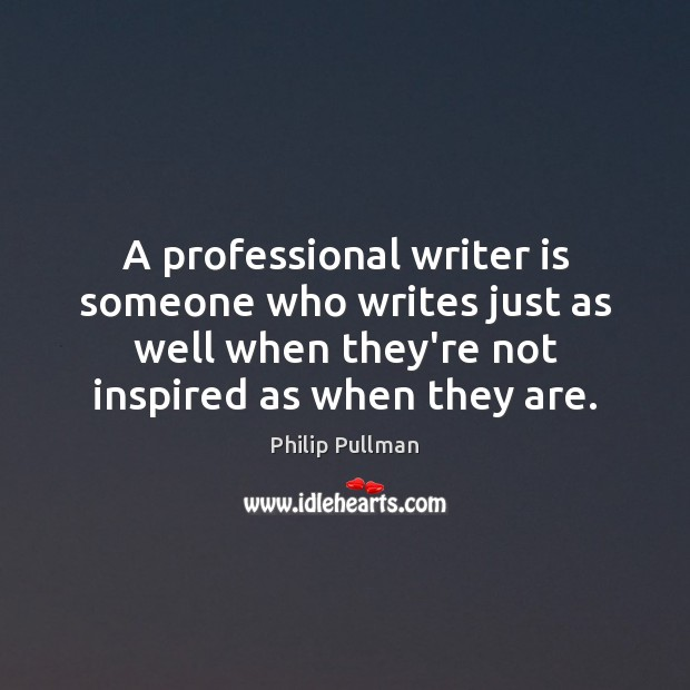 A professional writer is someone who writes just as well when they're Philip Pullman Picture Quote