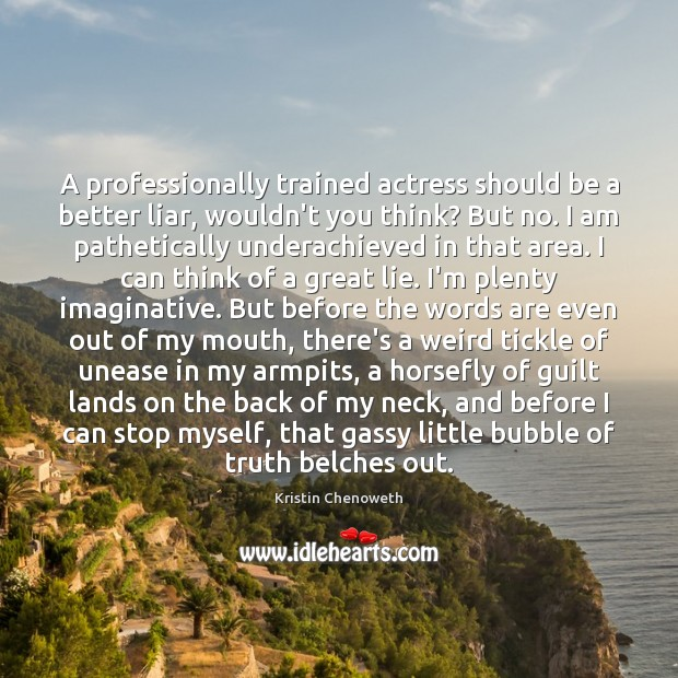 A professionally trained actress should be a better liar, wouldn't you think? Kristin Chenoweth Picture Quote