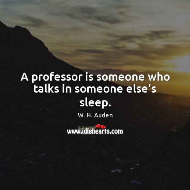 A professor is someone who talks in someone else's sleep. W. H. Auden Picture Quote