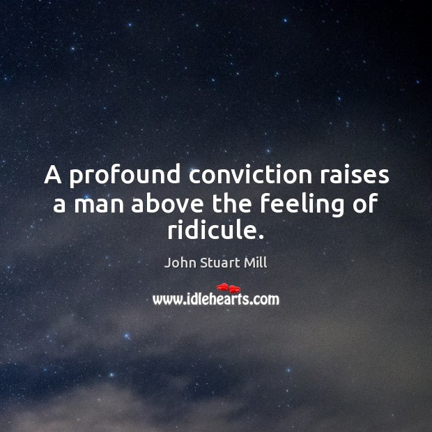 A profound conviction raises a man above the feeling of ridicule. John Stuart Mill Picture Quote