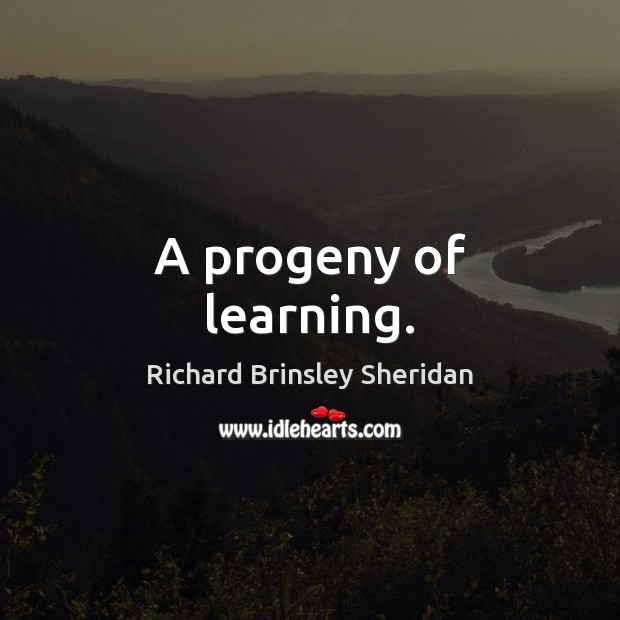 A progeny of learning. Richard Brinsley Sheridan Picture Quote