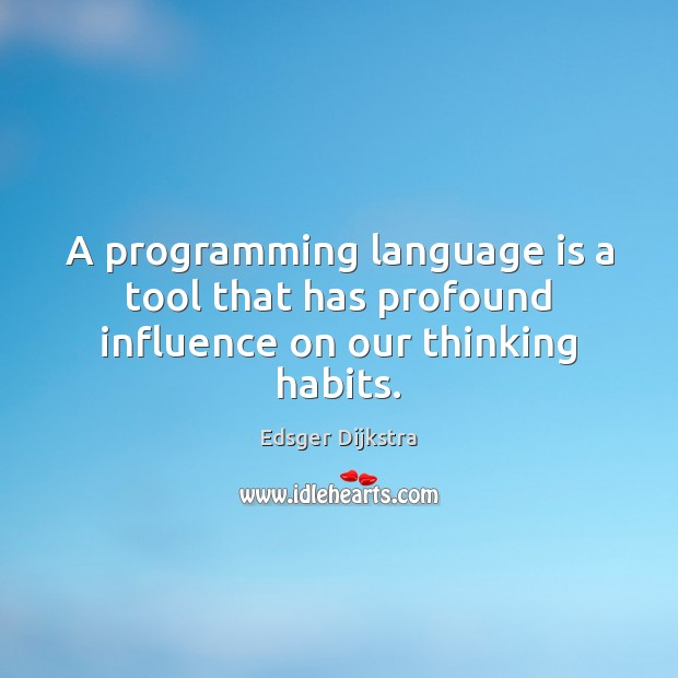 A programming language is a tool that has profound influence on our thinking habits. Edsger Dijkstra Picture Quote