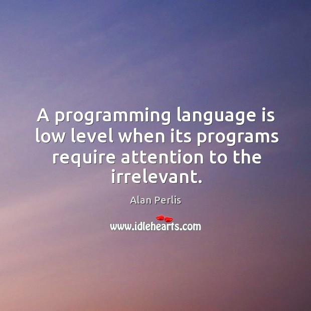 A programming language is low level when its programs require attention to the irrelevant. Alan Perlis Picture Quote