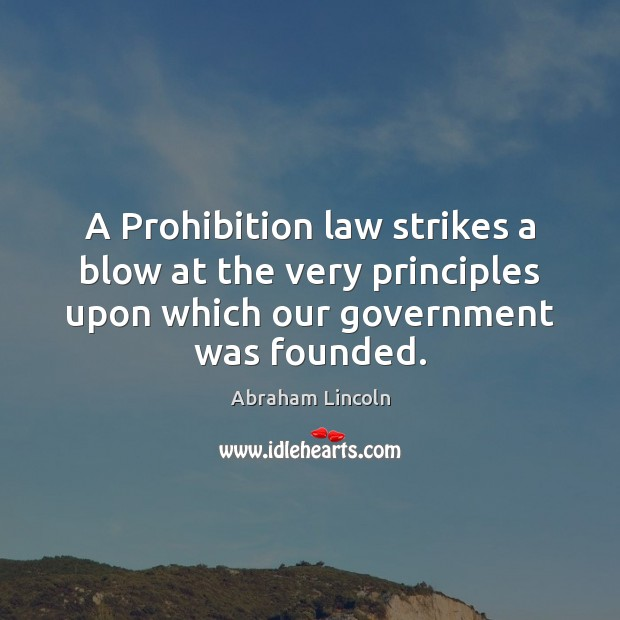 A Prohibition law strikes a blow at the very principles upon which Abraham Lincoln Picture Quote