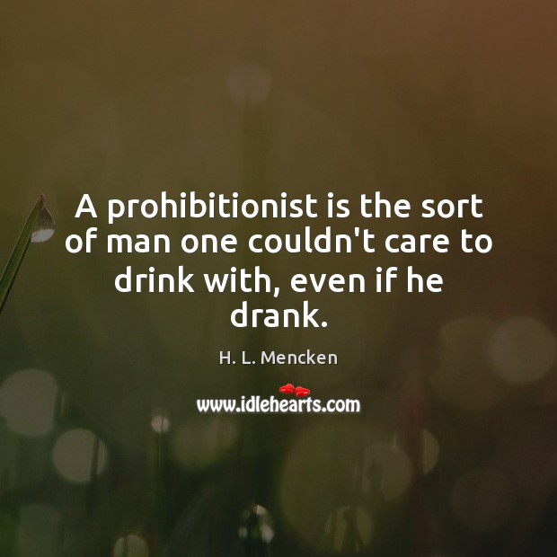 A prohibitionist is the sort of man one couldn't care to drink with, even if he drank. H. L. Mencken Picture Quote