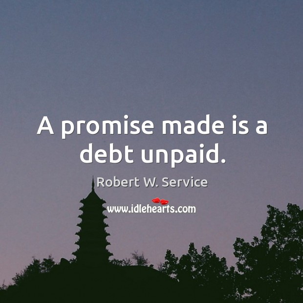 A promise made is a debt unpaid. Robert W. Service Picture Quote
