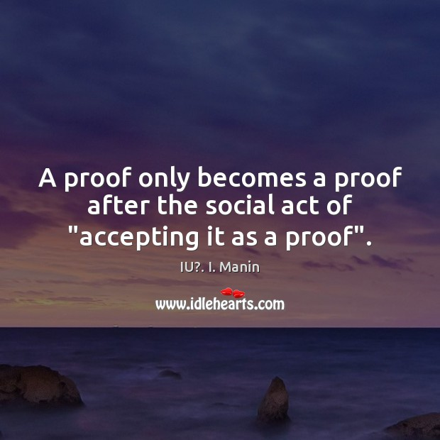 """A proof only becomes a proof after the social act of """"accepting it as a proof"""". IU?. I. Manin Picture Quote"""