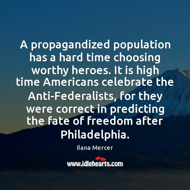A propagandized population has a hard time choosing worthy heroes. It is Ilana Mercer Picture Quote