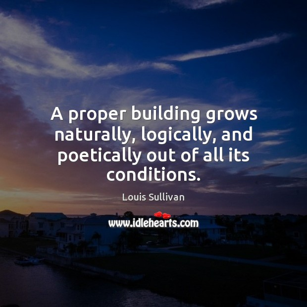A proper building grows naturally, logically, and poetically out of all its conditions. Image