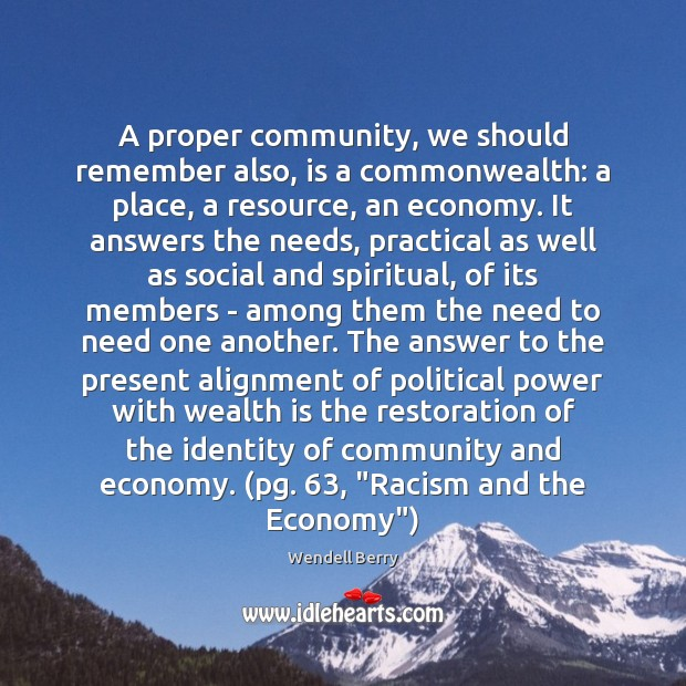 A proper community, we should remember also, is a commonwealth: a place, Wendell Berry Picture Quote