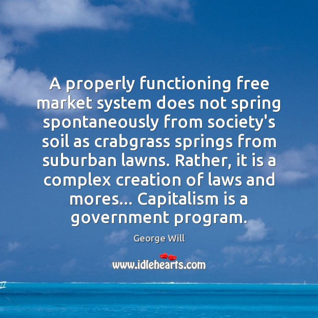A properly functioning free market system does not spring spontaneously from society's Capitalism Quotes Image