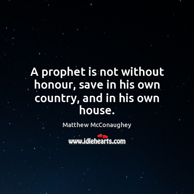 A prophet is not without honour, save in his own country, and in his own house. Matthew McConaughey Picture Quote
