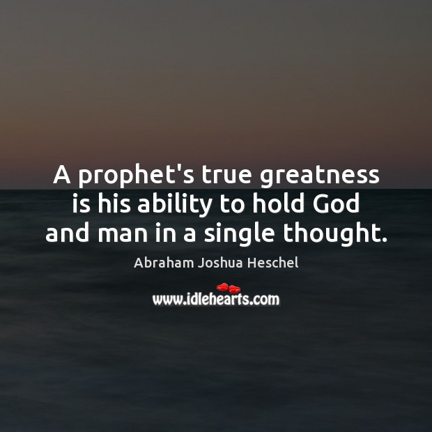 A prophet's true greatness is his ability to hold God and man in a single thought. Abraham Joshua Heschel Picture Quote