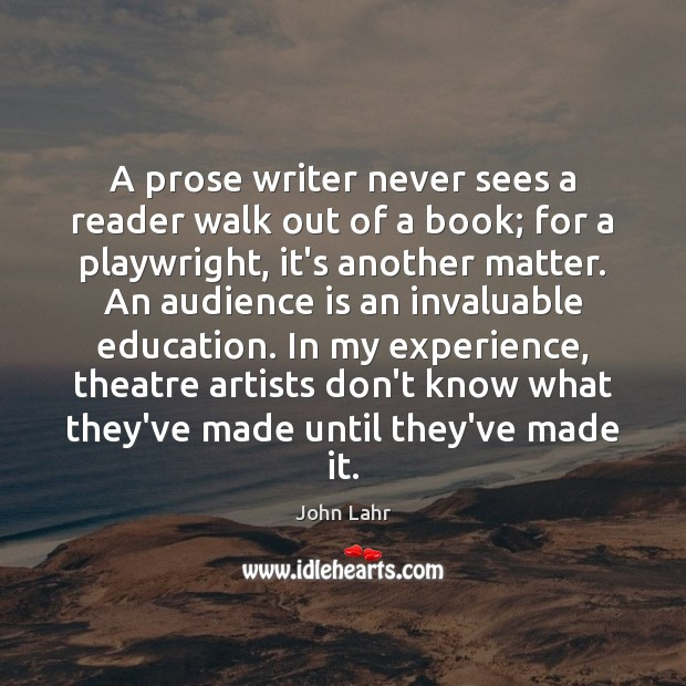 A prose writer never sees a reader walk out of a book; John Lahr Picture Quote