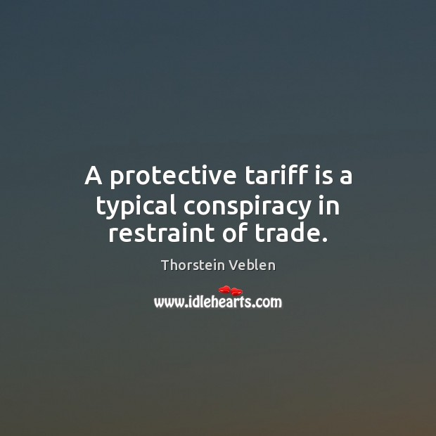 A protective tariff is a typical conspiracy in restraint of trade. Thorstein Veblen Picture Quote