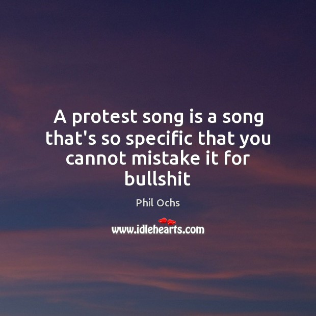 A protest song is a song that's so specific that you cannot mistake it for bullshit Phil Ochs Picture Quote