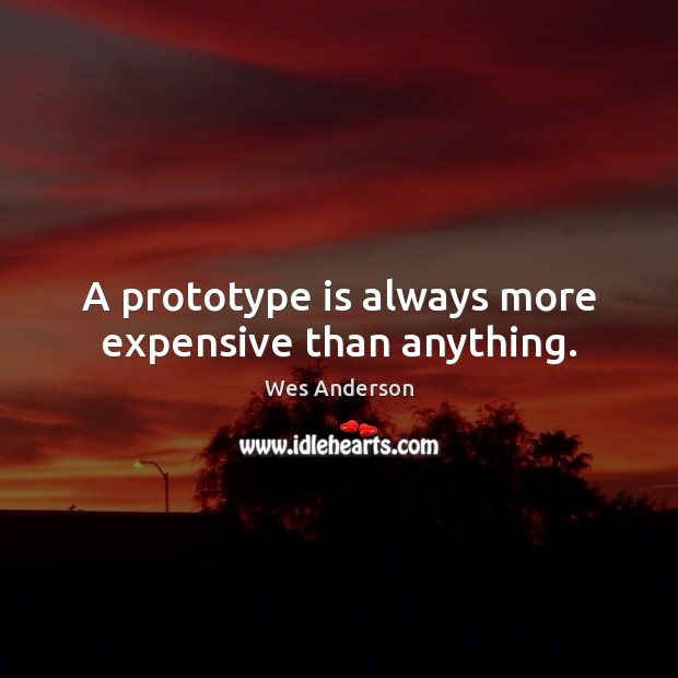 A prototype is always more expensive than anything. Image