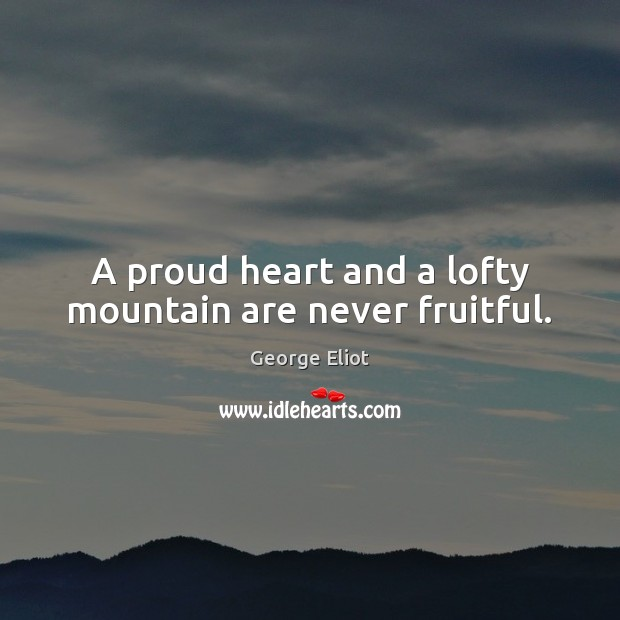 Image, A proud heart and a lofty mountain are never fruitful.