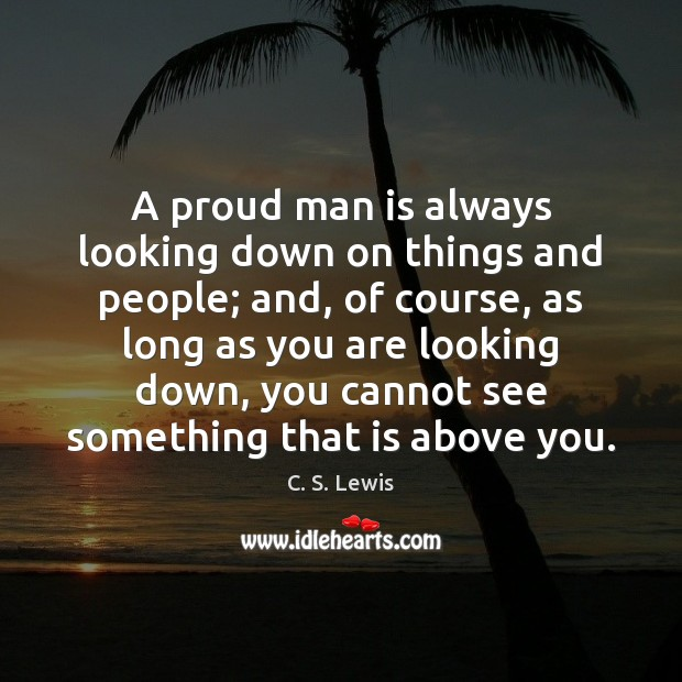 A proud man is always looking down on things and people; and, Image