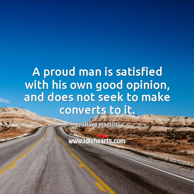 A proud man is satisfied with his own good opinion, and does Image