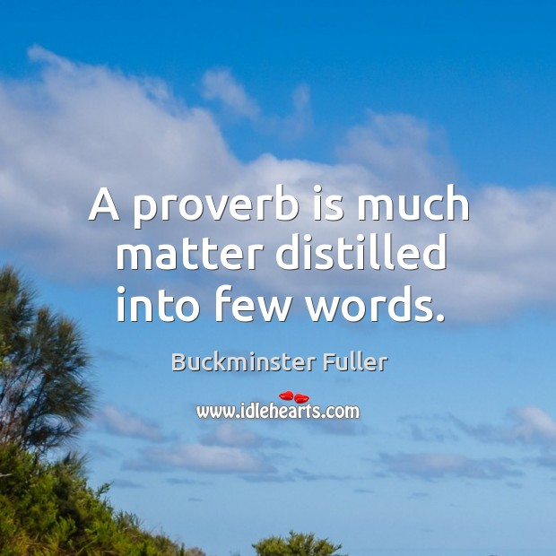 A proverb is much matter distilled into few words. Buckminster Fuller Picture Quote