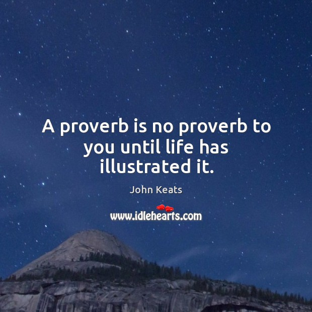 A proverb is no proverb to you until life has illustrated it. Image