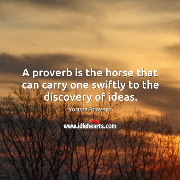 A proverb is the horse that can carry one swiftly to the discovery of ideas. Yoruba Proverbs Image