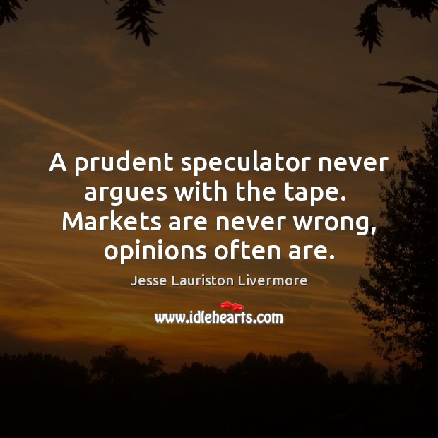 A prudent speculator never argues with the tape.  Markets are never wrong, Jesse Lauriston Livermore Picture Quote