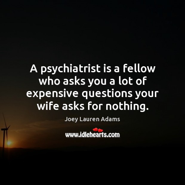 A psychiatrist is a fellow who asks you a lot of expensive Image