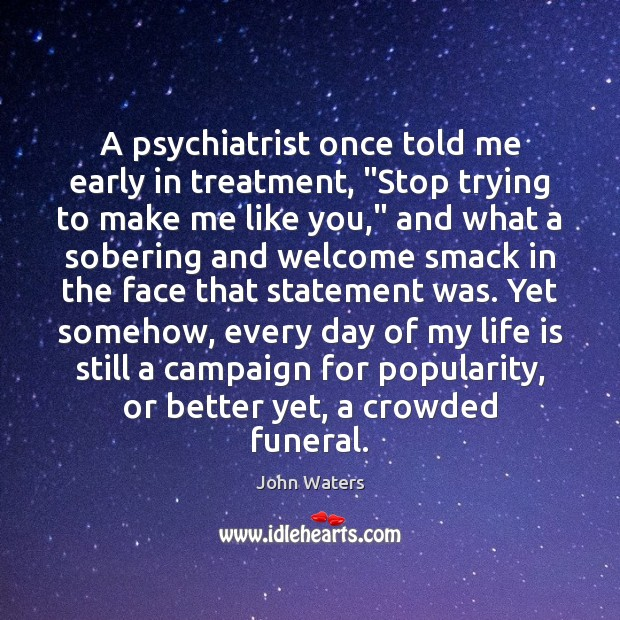"""A psychiatrist once told me early in treatment, """"Stop trying to make John Waters Picture Quote"""