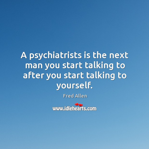 A psychiatrists is the next man you start talking to after you start talking to yourself. Fred Allen Picture Quote