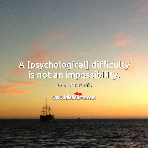 Image, A [psychological] difficulty is not an impossibility.