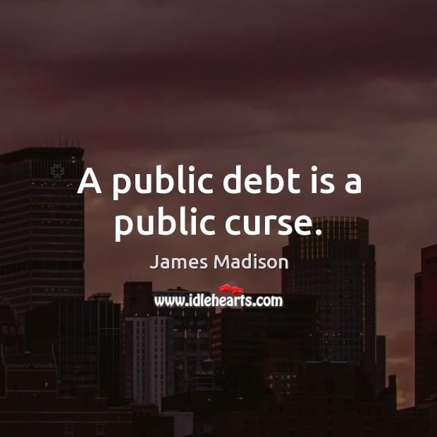 A public debt is a public curse. Debt Quotes Image