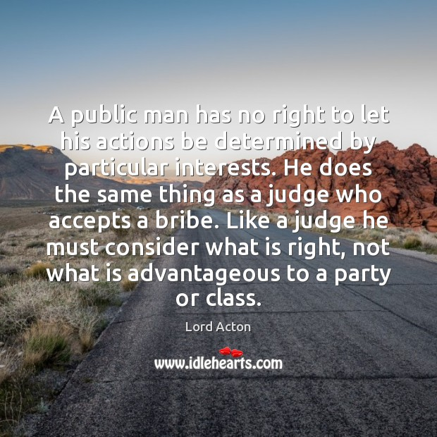 A public man has no right to let his actions be determined Lord Acton Picture Quote