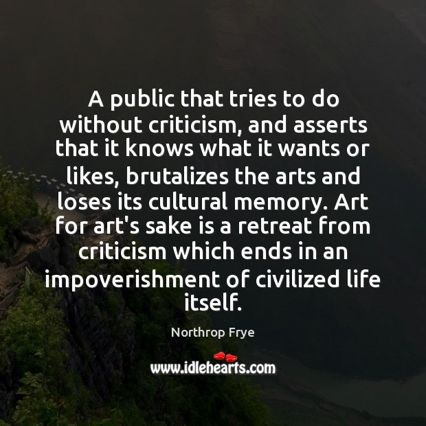 A public that tries to do without criticism, and asserts that it Northrop Frye Picture Quote