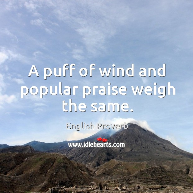Image, A puff of wind and popular praise weigh the same.