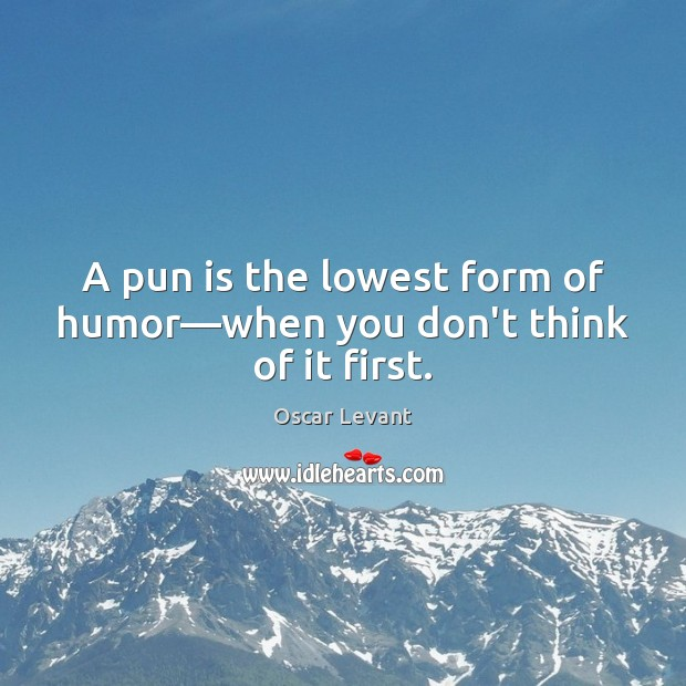 A pun is the lowest form of humor—when you don't think of it first. Image