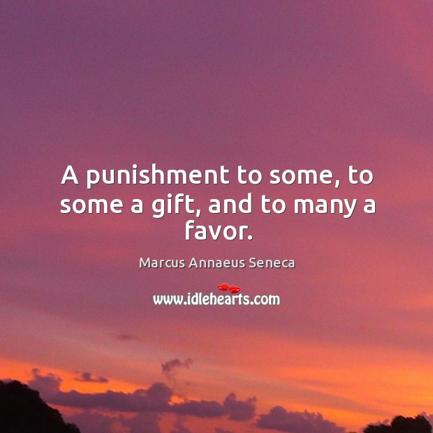 A punishment to some, to some a gift, and to many a favor. Marcus Annaeus Seneca Picture Quote