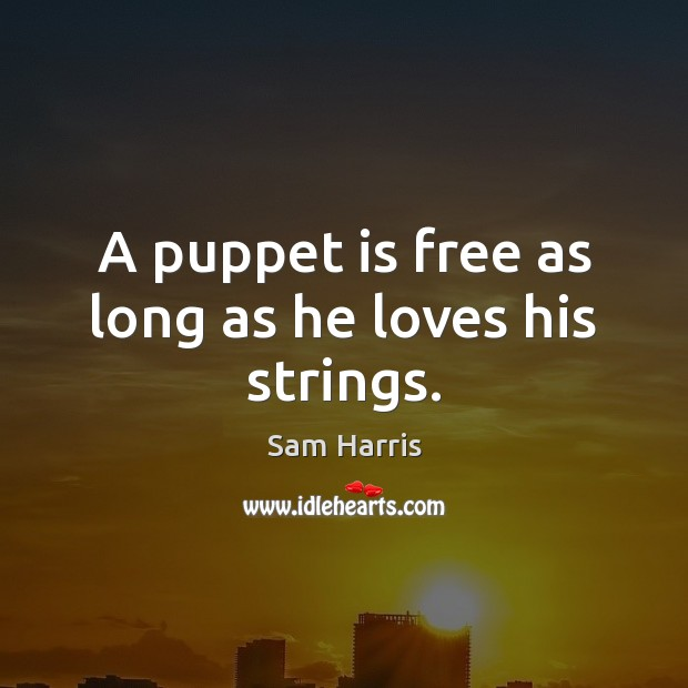 A puppet is free as long as he loves his strings. Image