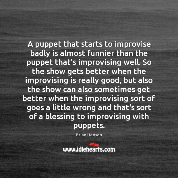 Image, A puppet that starts to improvise badly is almost funnier than the