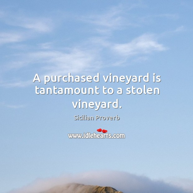 Image, A purchased vineyard is tantamount to a stolen vineyard.